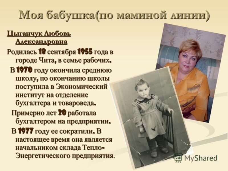 Моя бабушка(по маминой линии) Цыганчук Любовь Александровна Родилась 18 сентября 1955 года в городе Чита, в семье рабочих. В 1970 году окончила среднюю школу, по окончанию школы поступила в Экономический институт на отделение бухгалтера и товароведа.