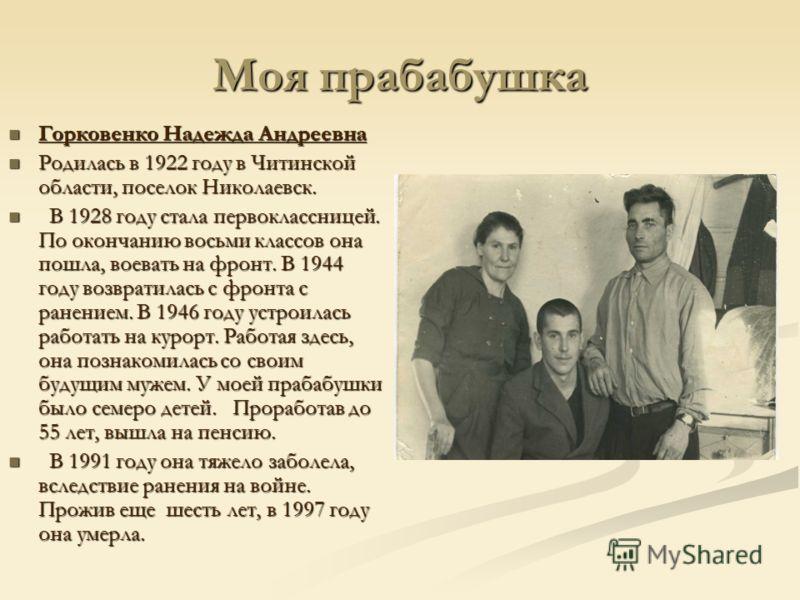 Моя прабабушка Горковенко Надежда Андреевна Горковенко Надежда Андреевна Родилась в 1922 году в Читинской области, поселок Николаевск. Родилась в 1922 году в Читинской области, поселок Николаевск. В 1928 году стала первоклассницей. По окончанию восьм