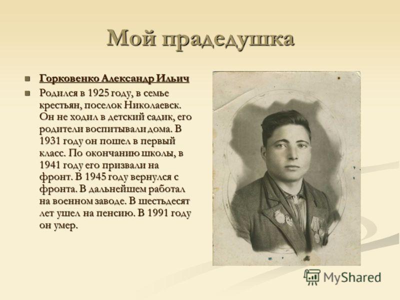 Мой прадедушка Горковенко Александр Ильич Горковенко Александр Ильич Родился в 1925 году, в семье крестьян, поселок Николаевск. Он не ходил в детский садик, его родители воспитывали дома. В 1931 году он пошел в первый класс. По окончанию школы, в 194