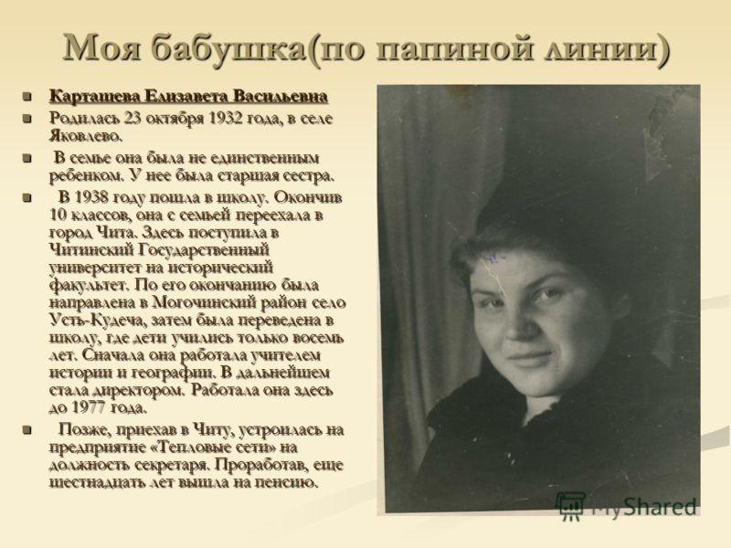 Моя бабушка(по папиной линии) Карташева Елизавета Васильевна Карташева Елизавета Васильевна Родилась 23 октября 1932 года, в селе Яковлево. Родилась 23 октября 1932 года, в селе Яковлево. В семье она была не единственным ребенком. У нее была старшая