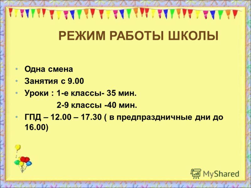 РЕЖИМ РАБОТЫ ШКОЛЫ Одна смена Занятия с 9.00 Уроки : 1-e классы- 35 мин. 2-9 классы -40 мин. ГПД – 12.00 – 17.30 ( в предпраздничные дни до 16.00)