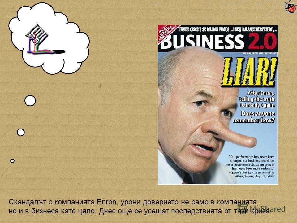 Скандалът с компанията Enron, урони доверието не само в компанията, но и в бизнеса като цяло. Днес още се усещат последствията от тази криза.
