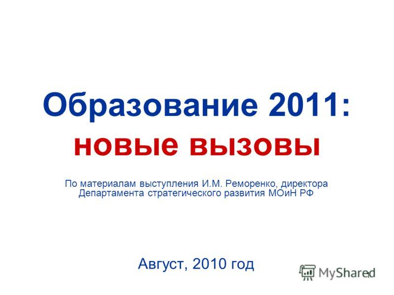 1 Образование 2011: новые вызовы По материалам выступления И.М. Реморенко, директора Департамента стратегического развития МОиН РФ Август, 2010 год