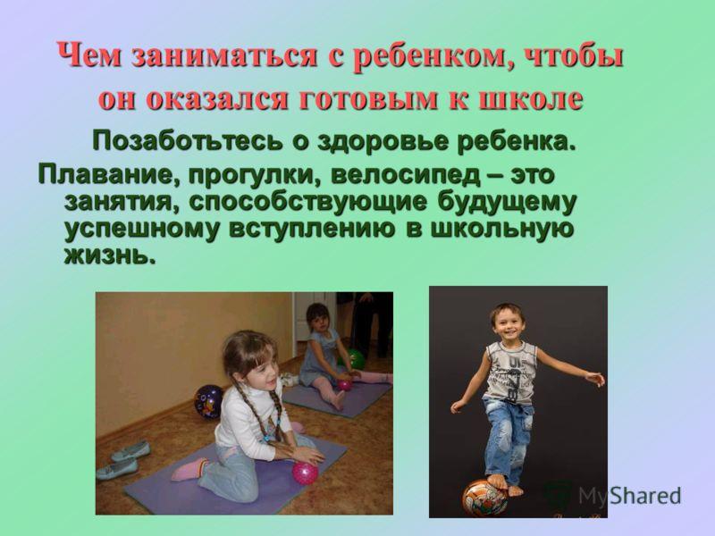 Чем заниматься с ребенком, чтобы он оказался готовым к школе Позаботьтесь о здоровье ребенка. Плавание, прогулки, велосипед – это занятия, способствующие будущему успешному вступлению в школьную жизнь.