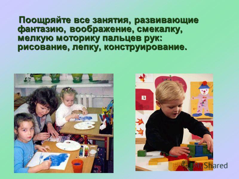 Поощряйте все занятия, развивающие фантазию, воображение, смекалку, мелкую моторику пальцев рук: рисование, лепку, конструирование. Поощряйте все занятия, развивающие фантазию, воображение, смекалку, мелкую моторику пальцев рук: рисование, лепку, кон