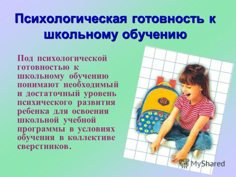 Психологическая готовность к школьному обучению Под психологической готовностью к школьному обучению понимают необходимый и достаточный уровень психического развития ребенка для освоения школьной учебной программы в условиях обучения в коллективе све