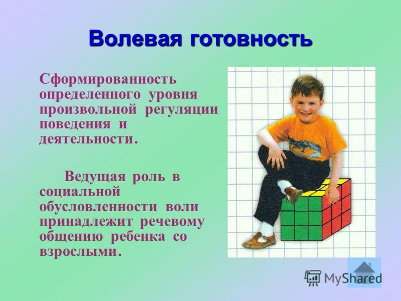 Волевая готовность Сформированность определенного уровня произвольной регуляции поведения и деятельности. Ведущая роль в социальной обусловленности воли принадлежит речевому общению ребенка со взрослыми.
