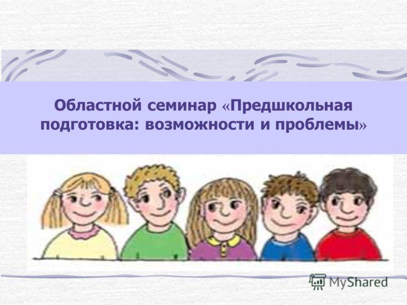 Областной семинар « Предшкольная подготовка: возможности и проблемы »