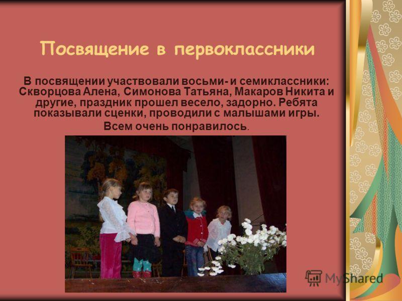 Посвящение в первоклассники В посвящении участвовали восьми- и семиклассники: Скворцова Алена, Симонова Татьяна, Макаров Никита и другие, праздник прошел весело, задорно. Ребята показывали сценки, проводили с малышами игры. Всем очень понравилось.