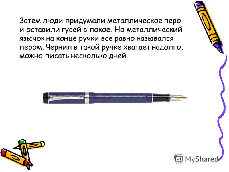 Затем люди придумали металлическое перо и оставили гусей в покое. Но металлический язычок на конце ручки все равно назывался пером. Чернил в такой ручке хватает надолго, можно писать несколько дней.