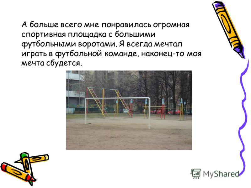 А больше всего мне понравилась огромная спортивная площадка с большими футбольными воротами. Я всегда мечтал играть в футбольной команде, наконец-то моя мечта сбудется.