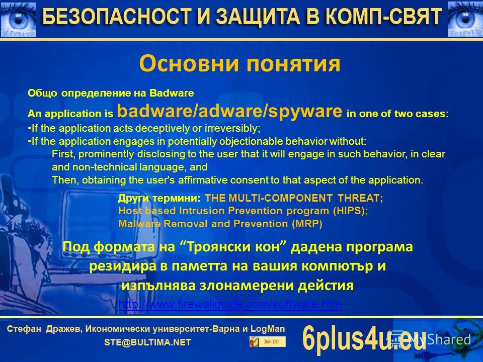 Основни понятия Общо определение на Badware An application is badware/adware/spyware in one of two cases: If the application acts deceptively or irreversibly; If the application engages in potentially objectionable behavior without: First, prominentl