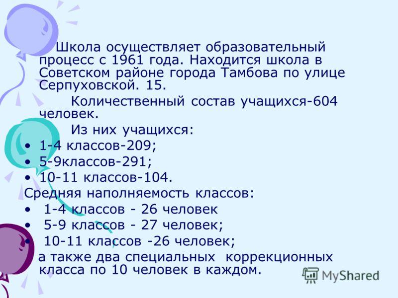 Школа осуществляет образовательный процесс с 1961 года. Находится школа в Советском районе города Тамбова по улице Серпуховской. 15. Количественный состав учащихся-604 человек. Из них учащихся: 1-4 классов-209; 5-9классов-291; 10-11 классов-104. Cред