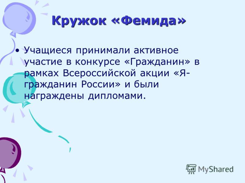 Кружок «Фемида» Учащиеся принимали активное участие в конкурсе «Гражданин» в рамках Всероссийской акции «Я- гражданин России» и были награждены дипломами.