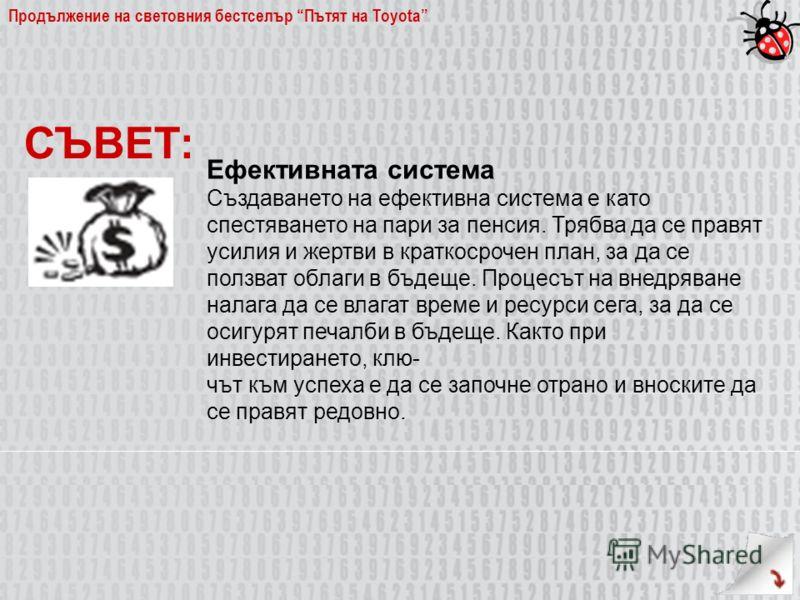 Продължение на световния бестселър Пътят на Toyota Ефективната система Създаването на ефективна система е като спестяването на пари за пенсия. Трябва да се правят усилия и жертви в краткосрочен план, за да се ползват облаги в бъдеще. Процесът на внед