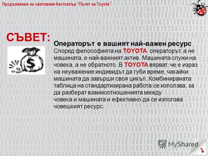 Продължение на световния бестселър Пътят на Toyota Операторът е вашият най-важен ресурс Според философията на TOYOTA операторът, а не машината, е най-важният актив. Машината служи на човека, а не обратното. В TOYOTA вярват, че е израз на неуважение и