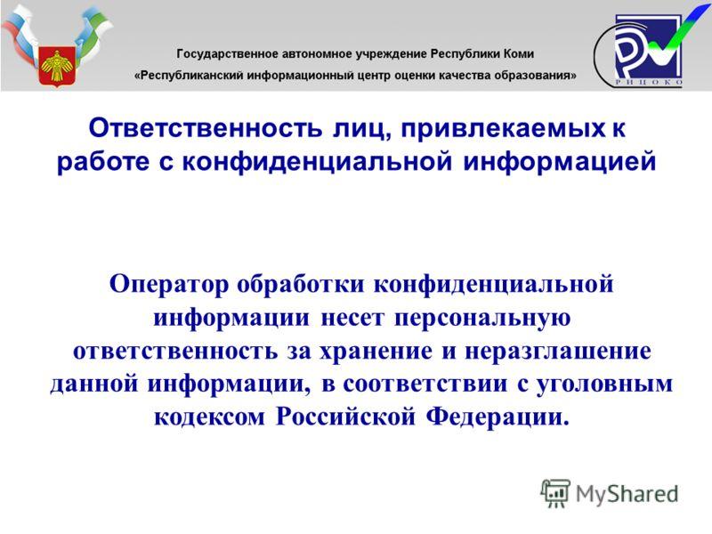 Ответственность лиц, привлекаемых к работе с конфиденциальной информацией Оператор обработки конфиденциальной информации несет персональную ответственность за хранение и неразглашение данной информации, в соответствии с уголовным кодексом Российской