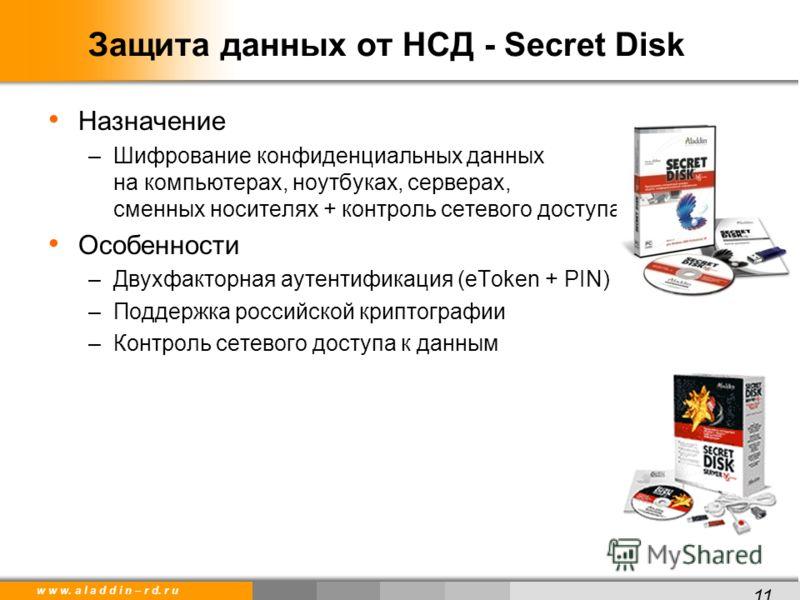 w w w. a l a d d i n – r d. r u Защита данных от НСД - Secret Disk Назначение –Шифрование конфиденциальных данных на компьютерах, ноутбуках, серверах, сменных носителях + контроль сетевого доступа Особенности –Двухфакторная аутентификация (eToken + P