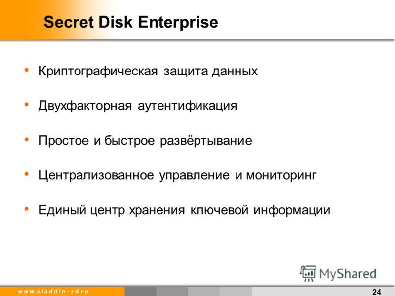 w w w. a l a d d i n – r d. r u Secret Disk Enterprise Криптографическая защита данных Двухфакторная аутентификация Простое и быстрое развёртывание Централизованное управление и мониторинг Единый центр хранения ключевой информации 24