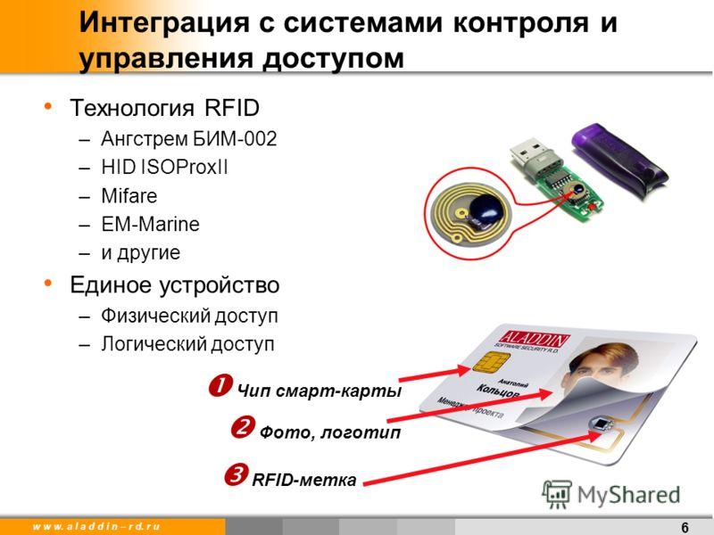 w w w. a l a d d i n – r d. r u Интеграция с системами контроля и управления доступом Технология RFID –Ангстрем БИМ-002 –HID ISOProxII –Mifare –EM-Marine –и другие Единое устройство –Физический доступ –Логический доступ 6 Чип смарт-карты RFID-метка Ф