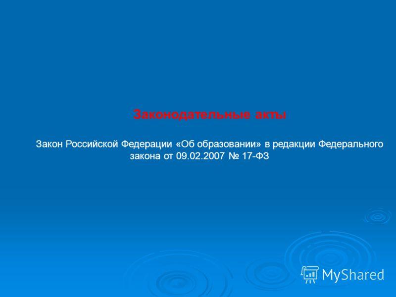 Законодательные акты Закон Российской Федерации «Об образовании» в редакции Федерального закона от 09.02.2007 17-ФЗ