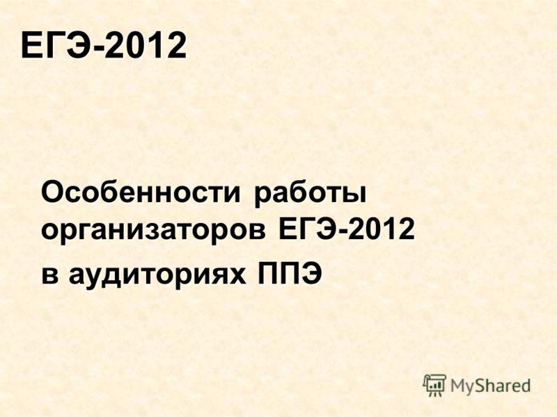 ЕГЭ-2012 Особенности работы организаторов ЕГЭ-2012 в аудиториях ППЭ