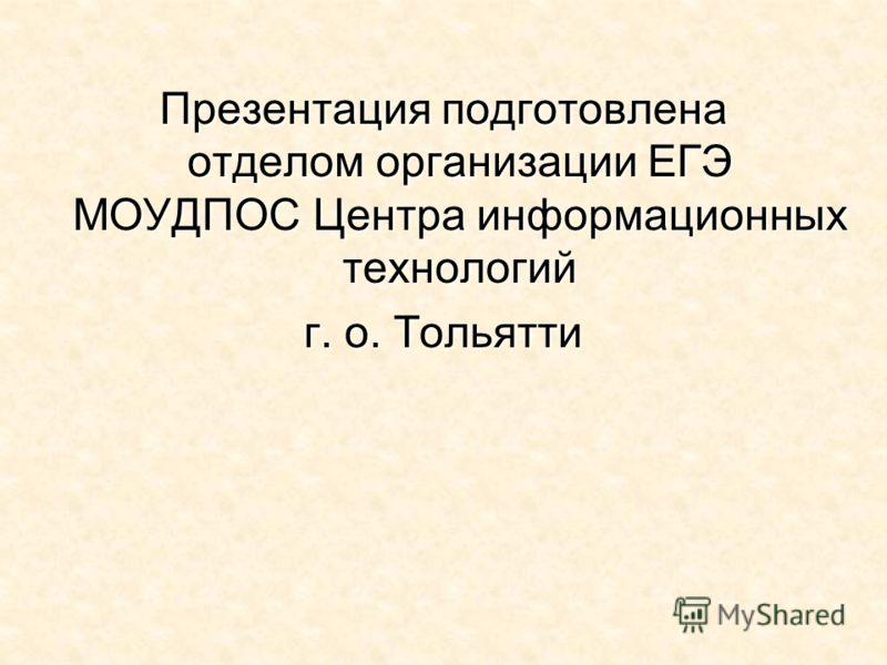 Презентация подготовлена отделом организации ЕГЭ МОУДПОС Центра информационных технологий г. о. Тольятти