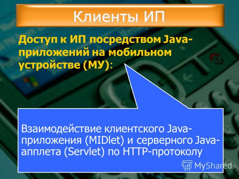 Клиенты ИП Доступ к ИП посредством Java- приложений на мобильном устройстве (МУ): Взаимодействие клиентского Java- приложения (MIDlet) и серверного Java- апплета (Servlet) по HTTP-протоколу