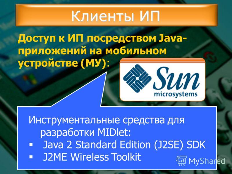 Клиенты ИП Доступ к ИП посредством Java- приложений на мобильном устройстве (МУ): Инструментальные средства для разработки MIDlet: Java 2 Standard Edition (J2SE) SDK J2ME Wireless Toolkit