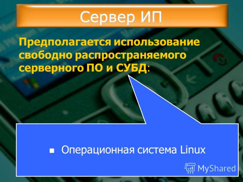 Сервер ИП Предполагается использование свободно распространяемого серверного ПО и СУБД: Операционная система Linux