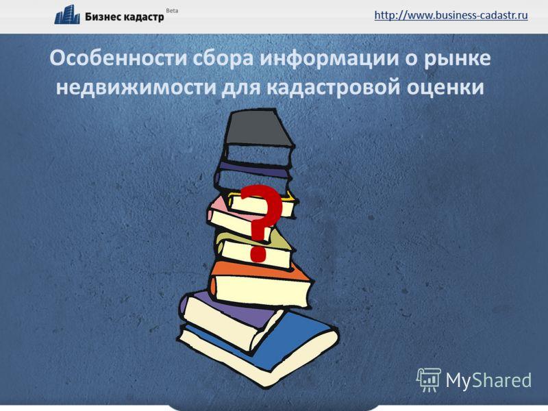 http://www.business-cadastr.ru Особенности сбора информации о рынке недвижимости для кадастровой оценки ?