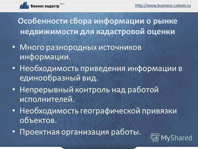 http://www.business-cadastr.ru Особенности сбора информации о рынке недвижимости для кадастровой оценки Много разнородных источников информации. Необходимость приведения информации в единообразный вид. Непрерывный контроль над работой исполнителей. Н