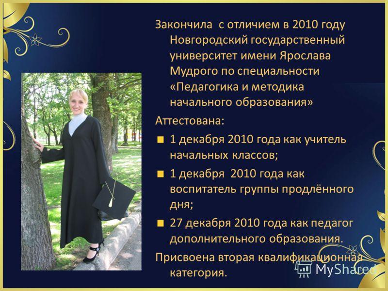 Закончила с отличием в 2010 году Новгородский государственный университет имени Ярослава Мудрого по специальности «Педагогика и методика начального образования» Аттестована: 1 декабря 2010 года как учитель начальных классов; 1 декабря 2010 года как в