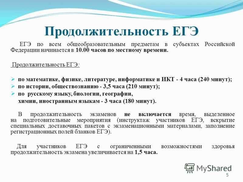 Продолжительность ЕГЭ ЕГЭ по всем общеобразовательным предметам в субъектах Российской Федерации начинается в 10.00 часов по местному времени. Продолжительность ЕГЭ: по математике, физике, литературе, информатике и ИКТ - 4 часа (240 минут); по истори