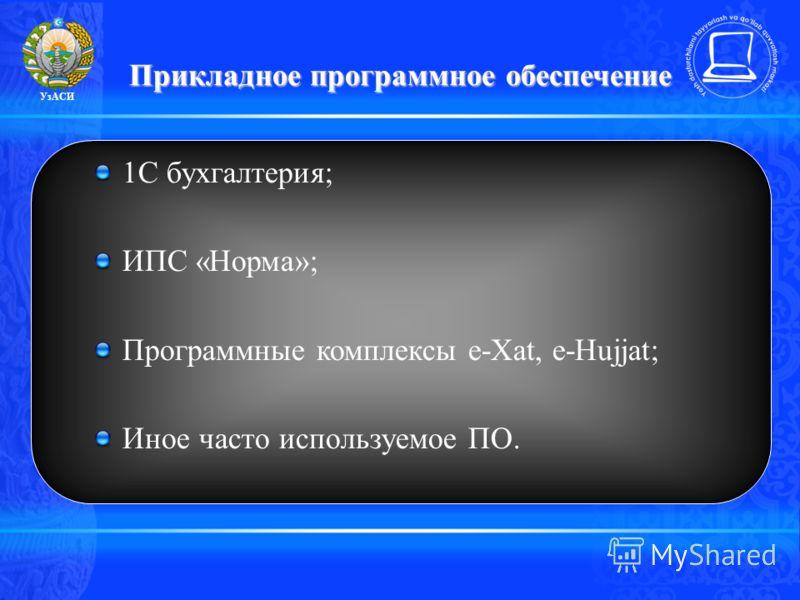 Прикладное программное обеспечение 1С бухгалтерия; ИПС «Норма»; Программные комплексы e-Xat, e-Hujjat; Иное часто используемое ПО. УзАСИ