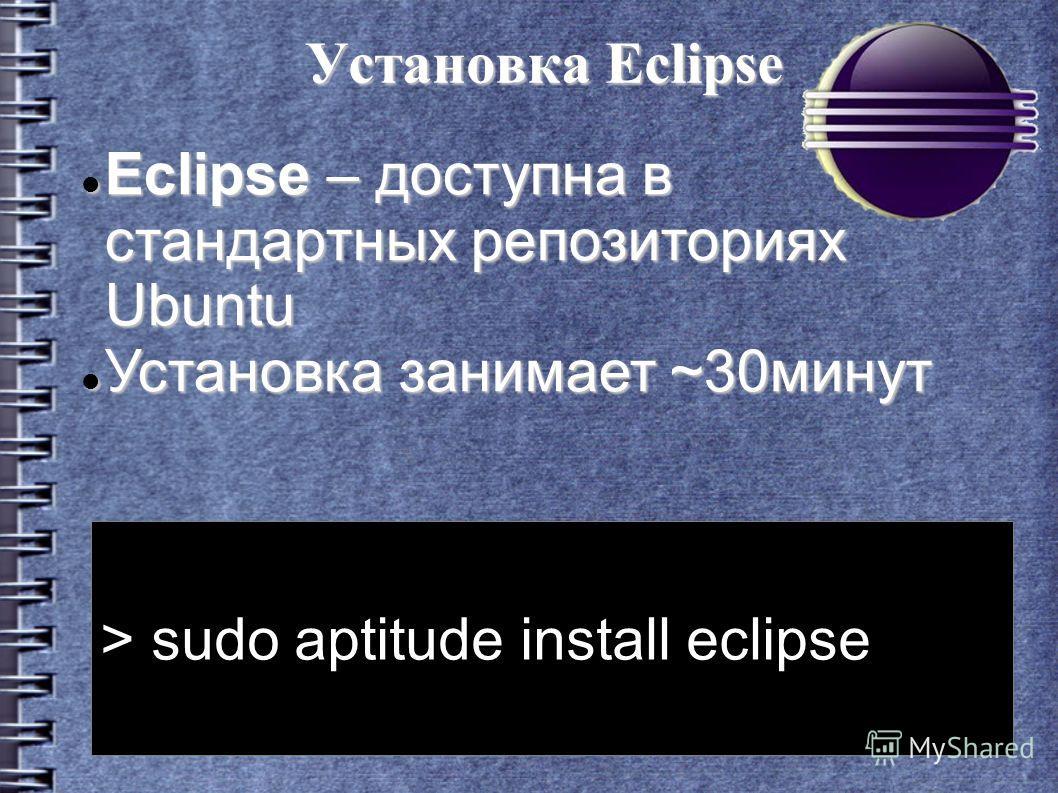 Установка Eclipse > sudo aptitude install eclipse Eclipse – доступна в стандартных репозиториях Ubuntu Eclipse – доступна в стандартных репозиториях Ubuntu Установка занимает ~30минут Установка занимает ~30минут