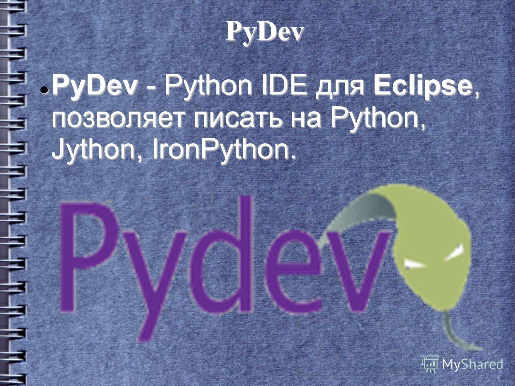 PyDev PyDev - Python IDE для Eclipse, позволяет писать на Python, Jython, IronPython. PyDev - Python IDE для Eclipse, позволяет писать на Python, Jython, IronPython.