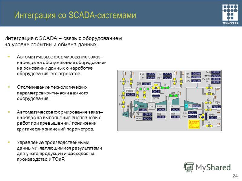 Интеграция со SCADA-системами Интеграция с SCADA – связь с оборудованием на уровне событий и обмена данных. Автоматическое формирование заказ– нарядов на обслуживание оборудования на основании данных о наработке оборудования, его агрегатов. Отслежива
