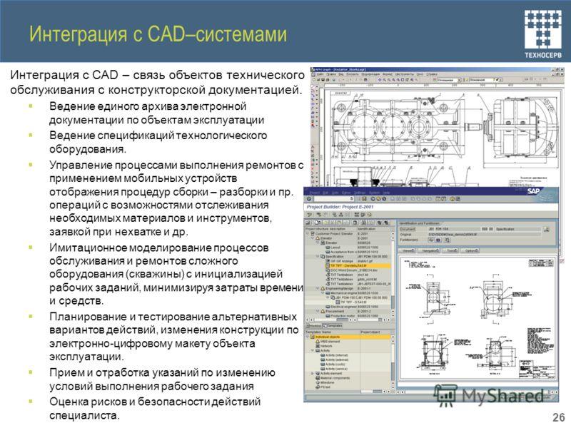 Интеграция с CAD–системами Интеграция с CAD – связь объектов технического обслуживания с конструкторской документацией. Ведение единого архива электронной документации по объектам эксплуатации Ведение спецификаций технологического оборудования. Управ