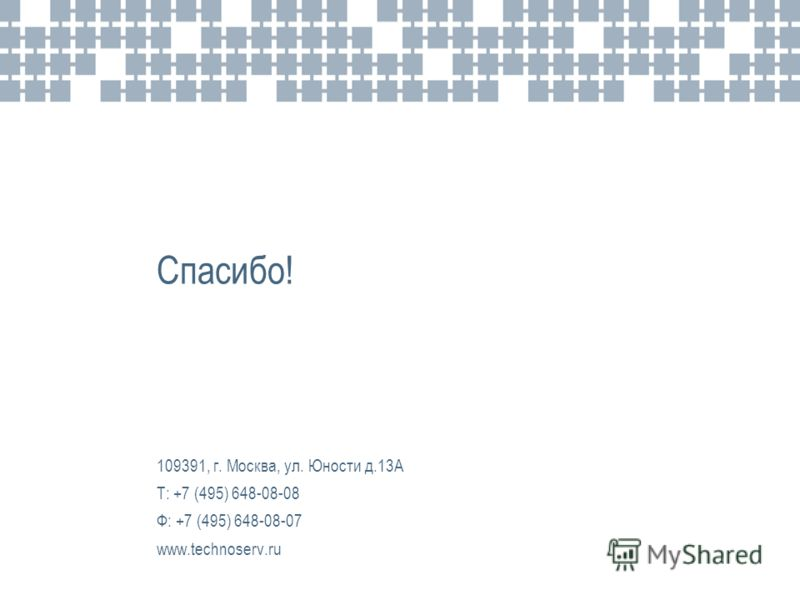 Спасибо! 109391, г. Москва, ул. Юности д.13А Т: +7 (495) 648-08-08 Ф: +7 (495) 648-08-07 www.technoserv.ru
