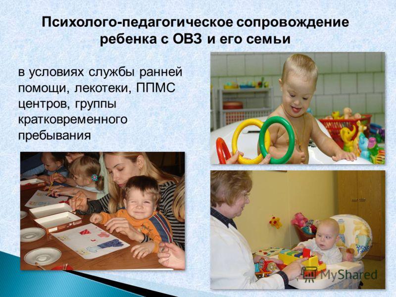 Психолого-педагогическое сопровождение ребенка с ОВЗ и его семьи в условиях службы ранней помощи, лекотеки, ППМС центров, группы кратковременного пребывания