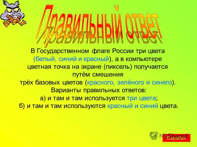В Государственном флаге России три цвета (белый, синий и красный), а в компьютере цветная точка на экране (пиксель) получается путём смешения трёх базовых цветов (красного, зелёного и синего). Варианты правильных ответов: а) и там и там используется