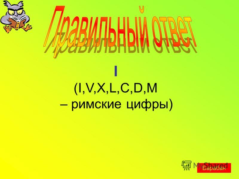 I (I,V,X,L,C,D,M – римские цифры) Барабан