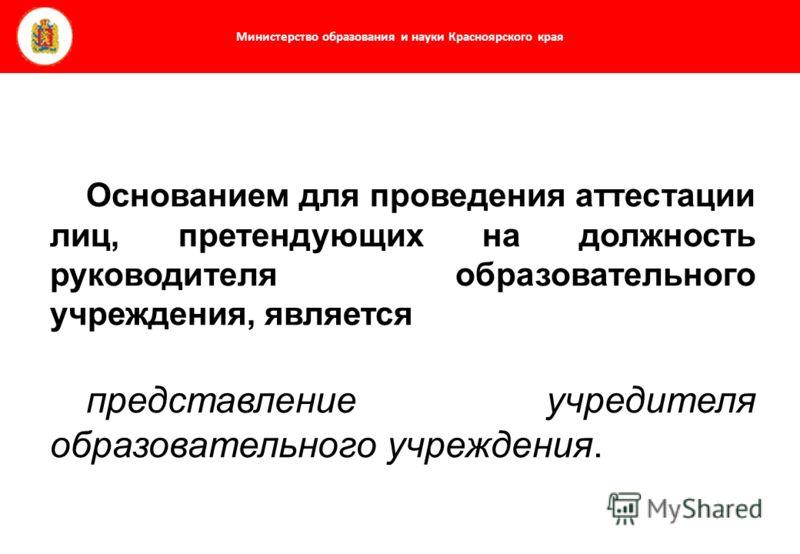 Министерство образования и науки Красноярского края Основанием для проведения аттестации лиц, претендующих на должность руководителя образовательного учреждения, является представление учредителя образовательного учреждения.