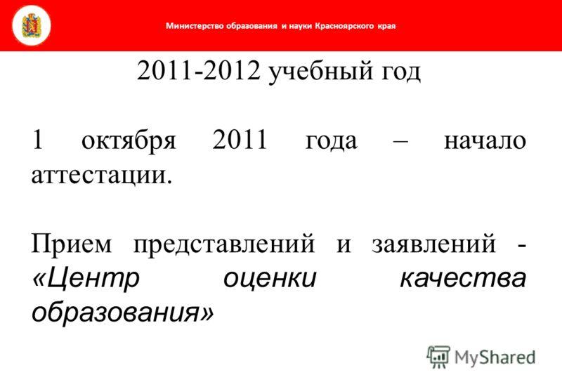 Министерство образования и науки Красноярского края 2011-2012 учебный год 1 октября 2011 года – начало аттестации. Прием представлений и заявлений - «Центр оценки качества образования»