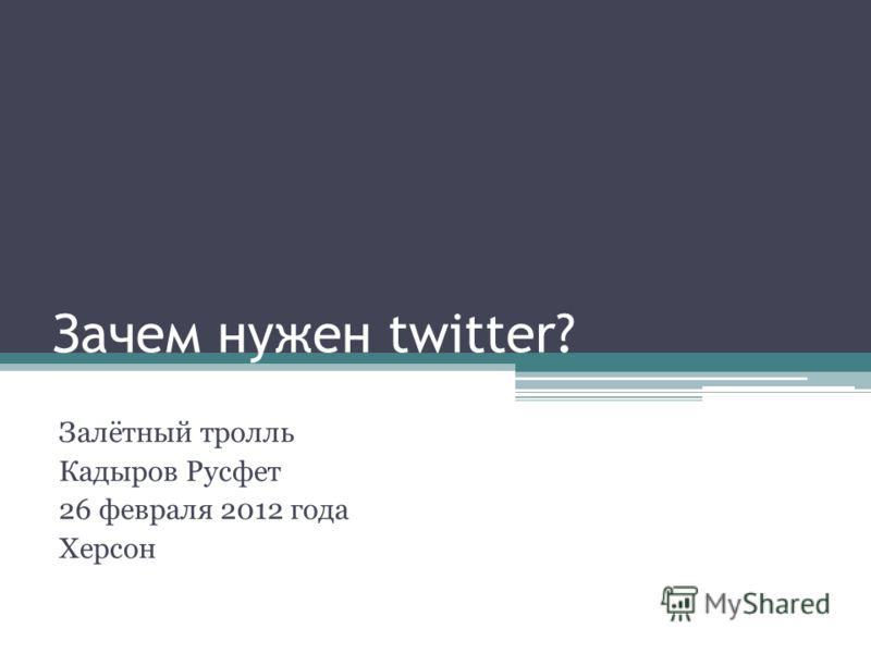 Зачем нужен twitter? Залётный тролль Кадыров Русфет 26 февраля 2012 года Херсон