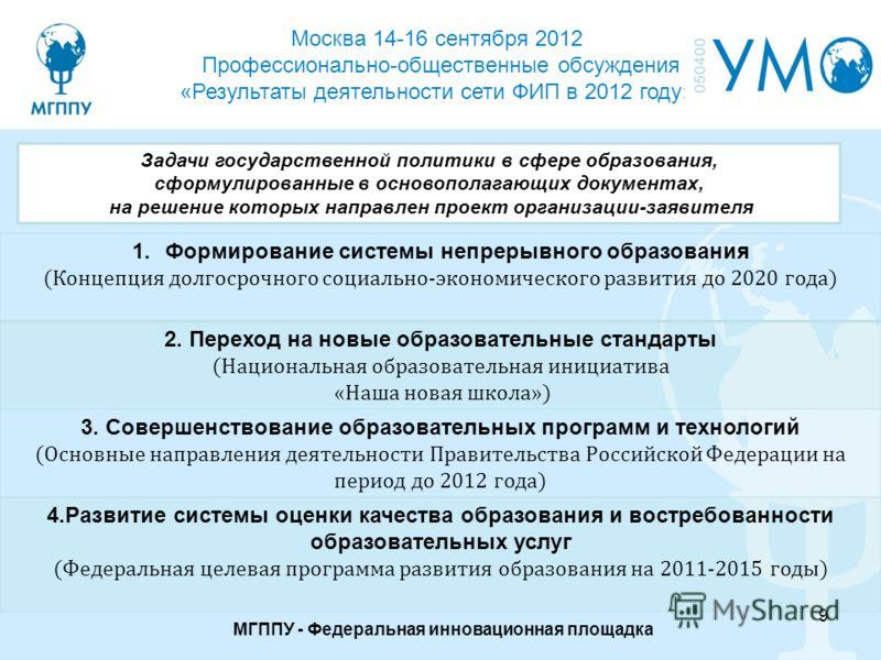 Москва 14-16 сентября 2012 Профессионально-общественные обсуждения «Результаты деятельности сети ФИП в 2012 году» МГППУ - Федеральная инновационная площадка 9 Задачи государственной политики в сфере образования, сформулированные в основополагающих до