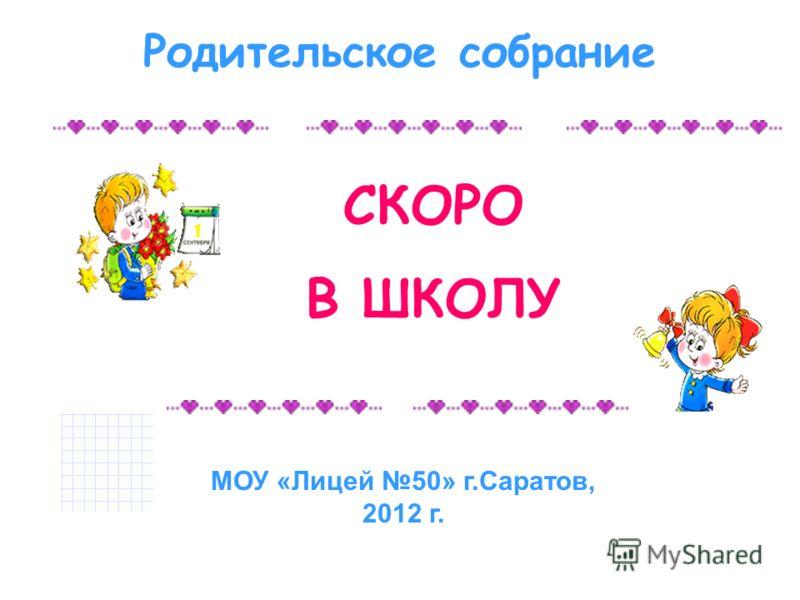 СКОРО В ШКОЛУ Родительское собрание МОУ «Лицей 50» г.Саратов, 2012 г.