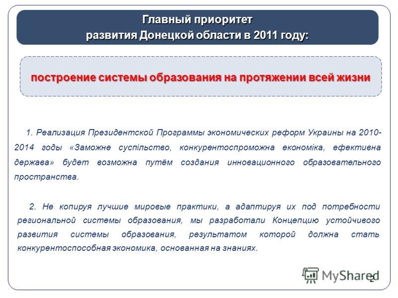 2 Главный приоритет развития Донецкой области в 2011 году: построение системы образования на протяжении всей жизни 1. Реализация Президентской Программы экономических реформ Украины на 2010- 2014 годы «Заможне суспільство, конкурентоспроможна економі