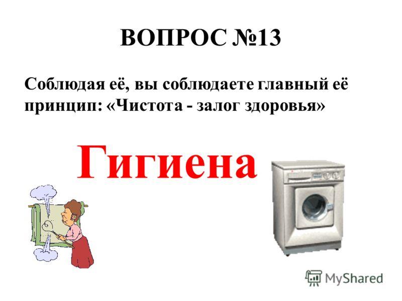 ВОПРОС 13 Соблюдая её, вы соблюдаете главный её принцип: «Чистота - залог здоровья» Гигиена